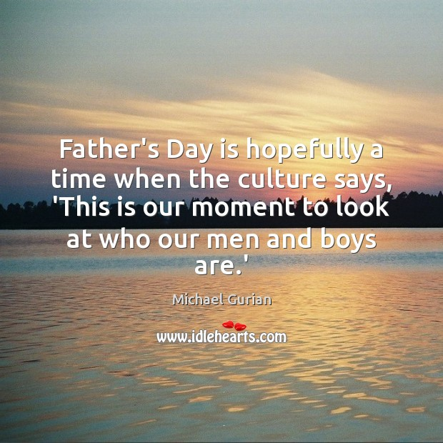 Father's Day is hopefully a time when the culture says, 'This is Father's Day Quotes Image