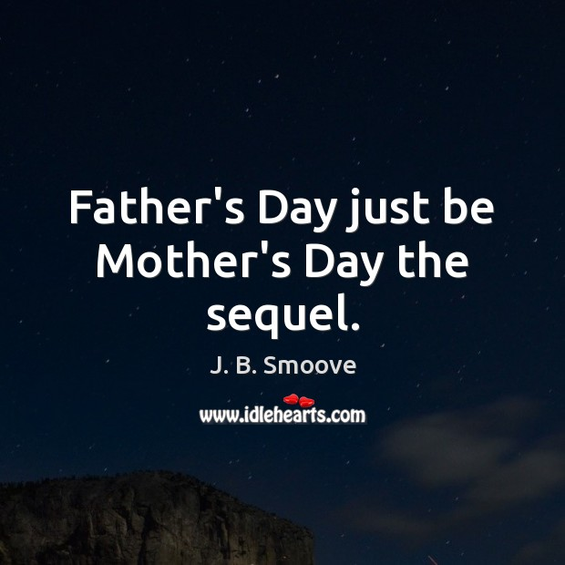 Father's Day just be Mother's Day the sequel. Father's Day Quotes Image