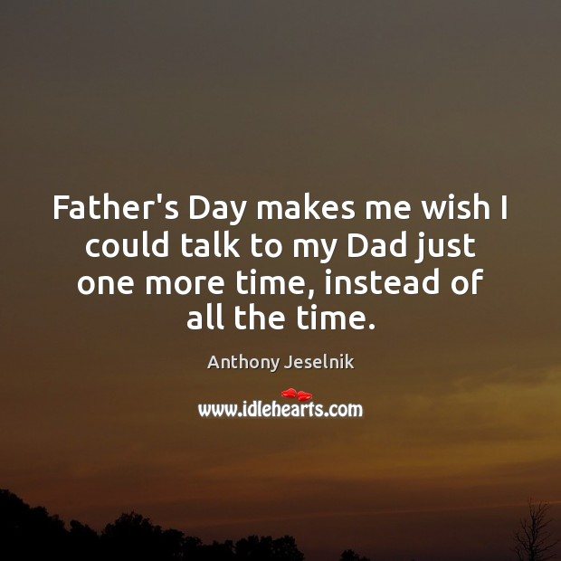 Father's Day makes me wish I could talk to my Dad just Father's Day Quotes Image