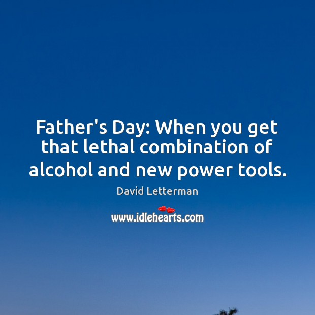 Image, Father's Day: When you get that lethal combination of alcohol and new power tools.