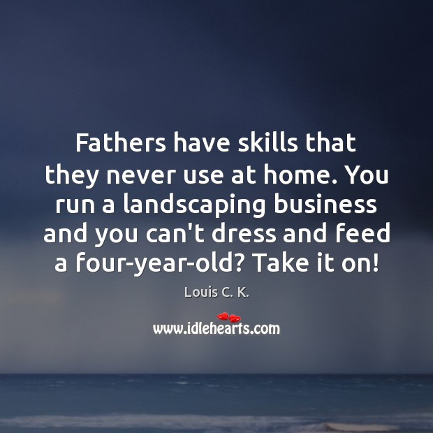 Image, Fathers have skills that they never use at home. You run a
