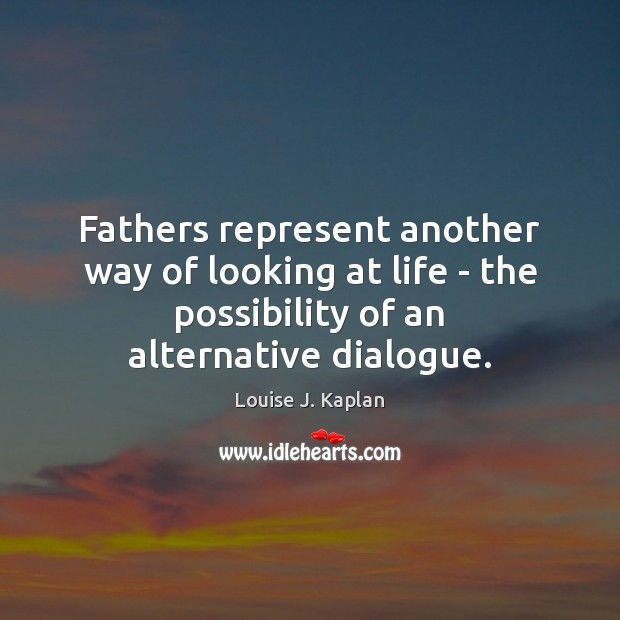 Fathers represent another way of looking at life – the possibility of Louise J. Kaplan Picture Quote