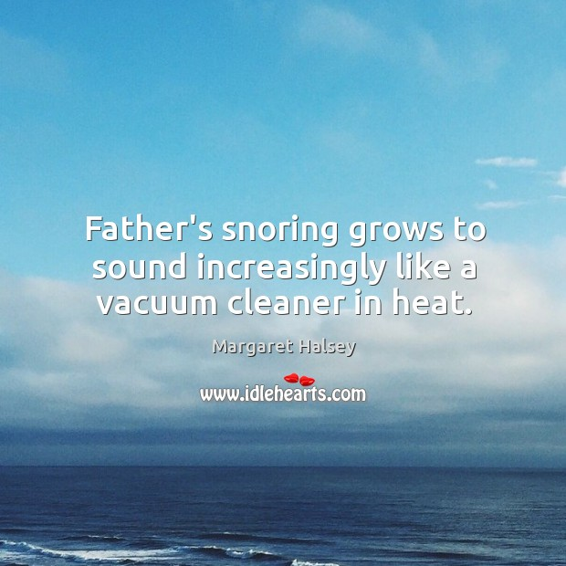 Father's snoring grows to sound increasingly like a vacuum cleaner in heat. Image