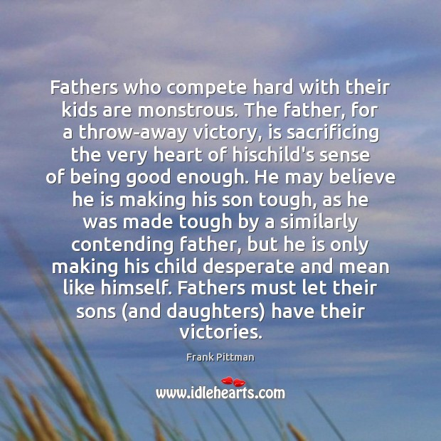 Fathers who compete hard with their kids are monstrous. The father, for Frank Pittman Picture Quote
