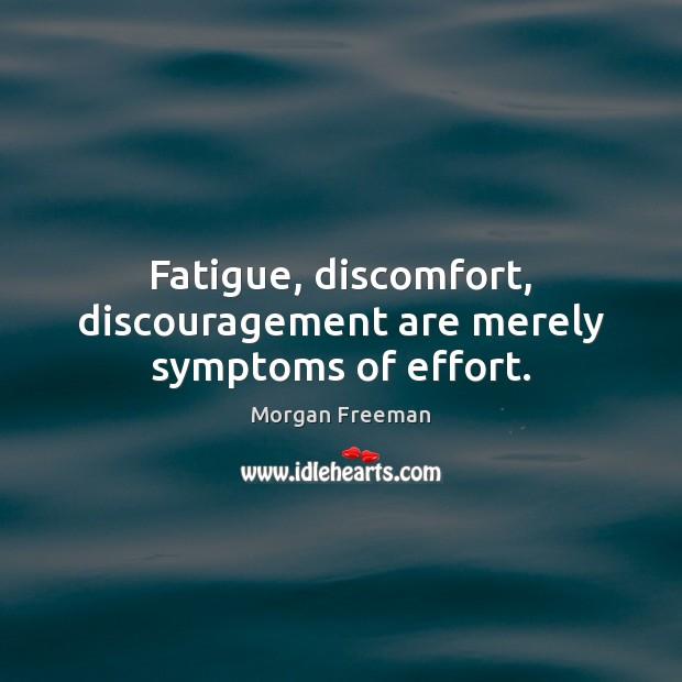 Fatigue, discomfort, discouragement are merely symptoms of effort. Morgan Freeman Picture Quote