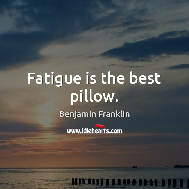 Fatigue is the best pillow. Image