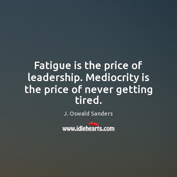 Fatigue is the price of leadership. Mediocrity is the price of never getting tired. Image