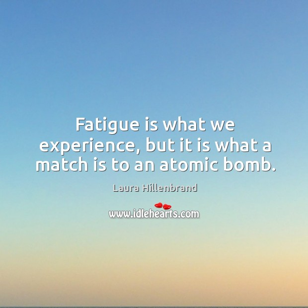 Fatigue is what we experience, but it is what a match is to an atomic bomb. Image