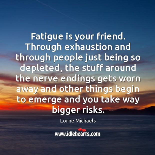 Fatigue is your friend. Through exhaustion and through people just being so Image