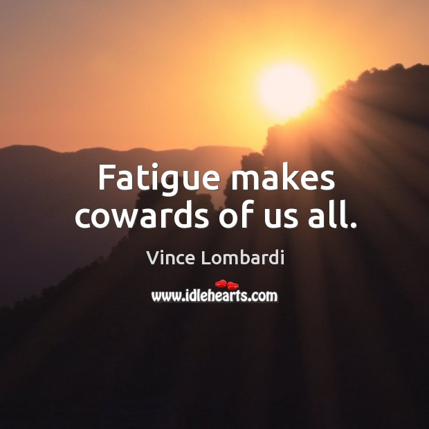 Image, Fatigue makes cowards of us all.
