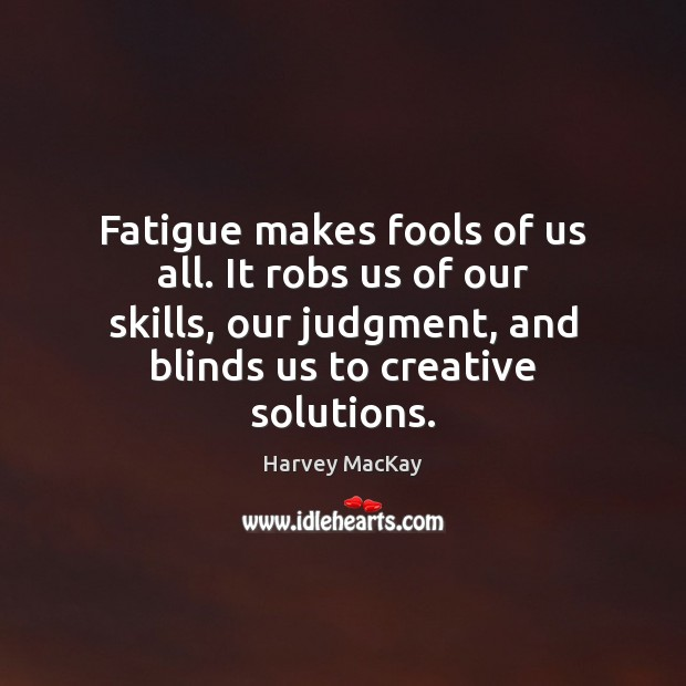 Fatigue makes fools of us all. It robs us of our skills, Harvey MacKay Picture Quote