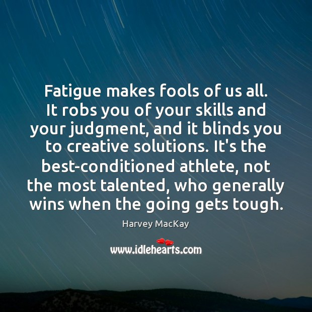 Fatigue makes fools of us all. It robs you of your skills Harvey MacKay Picture Quote