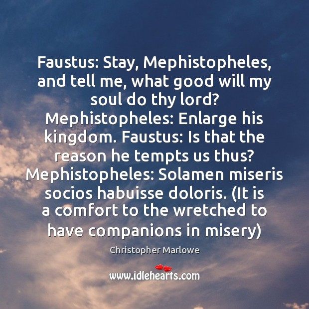 Faustus: Stay, Mephistopheles, and tell me, what good will my soul do Image