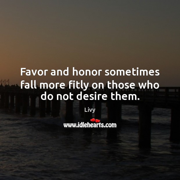 Favor and honor sometimes fall more fitly on those who do not desire them. Livy Picture Quote
