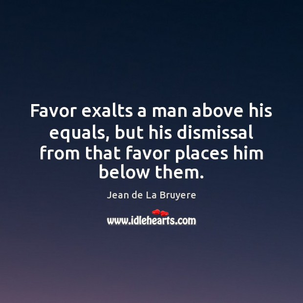 Favor exalts a man above his equals, but his dismissal from that Image