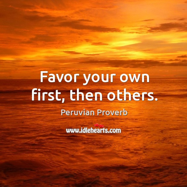 Favor your own first, then others. Peruvian Proverbs Image