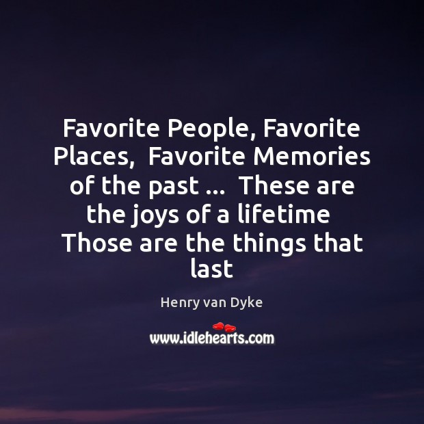 Favorite People, Favorite Places,  Favorite Memories of the past …  These are the Henry van Dyke Picture Quote