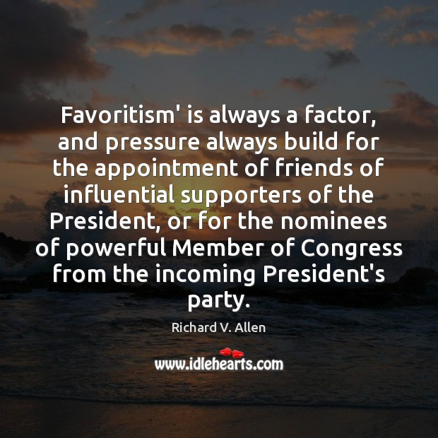 Favoritism' is always a factor, and pressure always build for the appointment Richard V. Allen Picture Quote