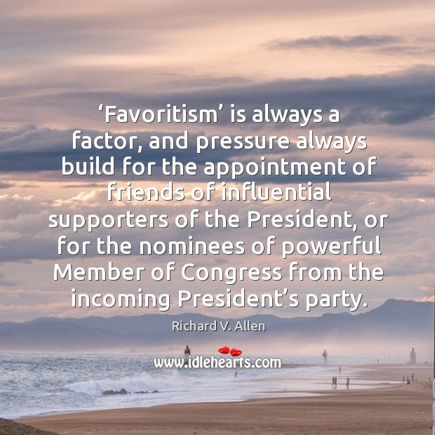 Favoritism is always a factor, and pressure always build for the appointment of friends of influentia Richard V. Allen Picture Quote