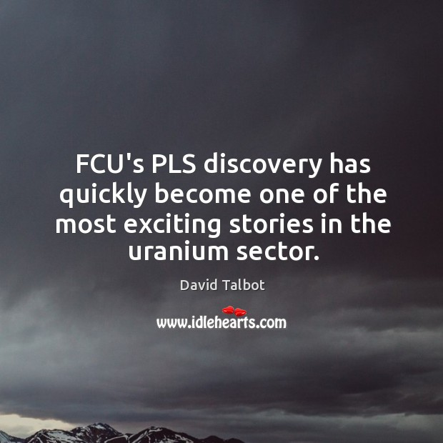FCU's PLS discovery has quickly become one of the most exciting stories David Talbot Picture Quote