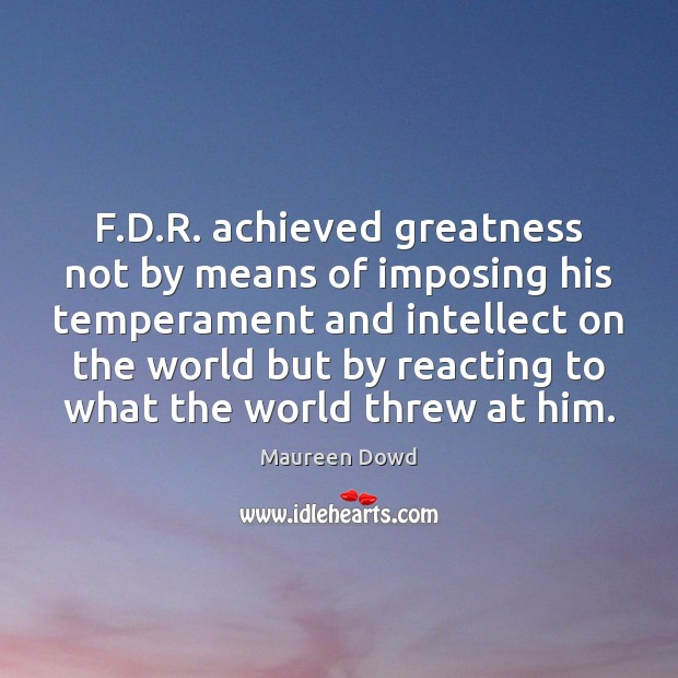 F.D.R. achieved greatness not by means of imposing his temperament Maureen Dowd Picture Quote