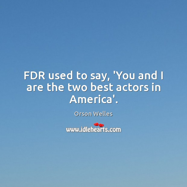 FDR used to say, 'You and I are the two best actors in America'. Orson Welles Picture Quote