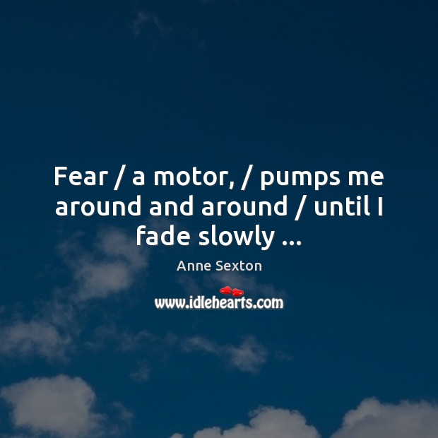 Fear / a motor, / pumps me around and around / until I fade slowly … Anne Sexton Picture Quote