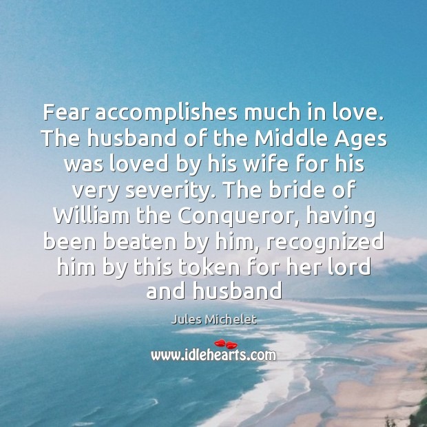 Fear accomplishes much in love. The husband of the Middle Ages was Jules Michelet Picture Quote