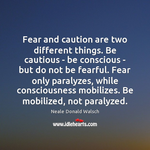 Image, Fear and caution are two different things. Be cautious – be conscious