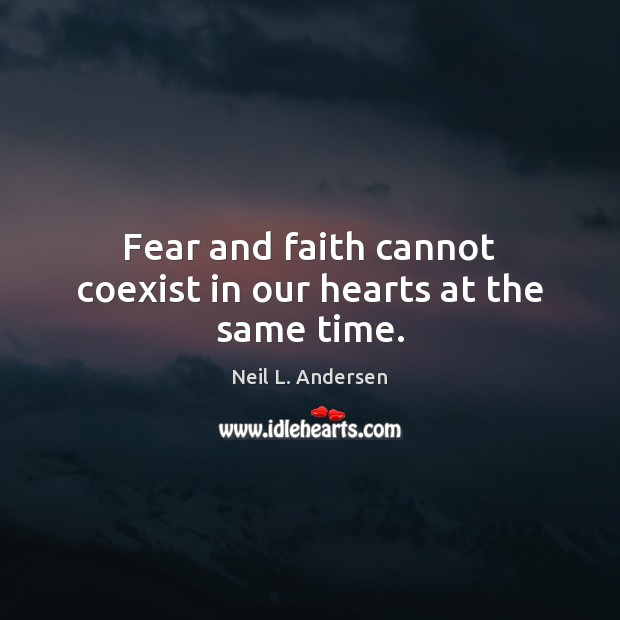 Fear and faith cannot coexist in our hearts at the same time. Image