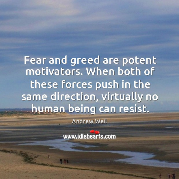Fear and greed are potent motivators. When both of these forces push Image
