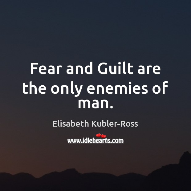 Fear and Guilt are the only enemies of man. Elisabeth Kubler-Ross Picture Quote