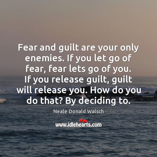 Image, Fear and guilt are your only enemies. If you let go of