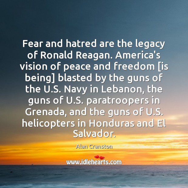 Fear and hatred are the legacy of Ronald Reagan. America's vision of Alan Cranston Picture Quote