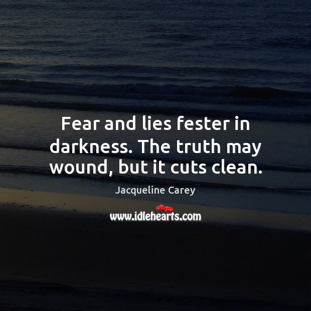 Image, Fear and lies fester in darkness. The truth may wound, but it cuts clean.