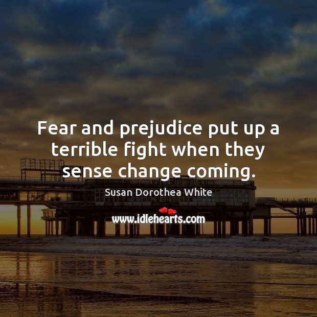 Fear and prejudice put up a terrible fight when they sense change coming. Susan Dorothea White Picture Quote