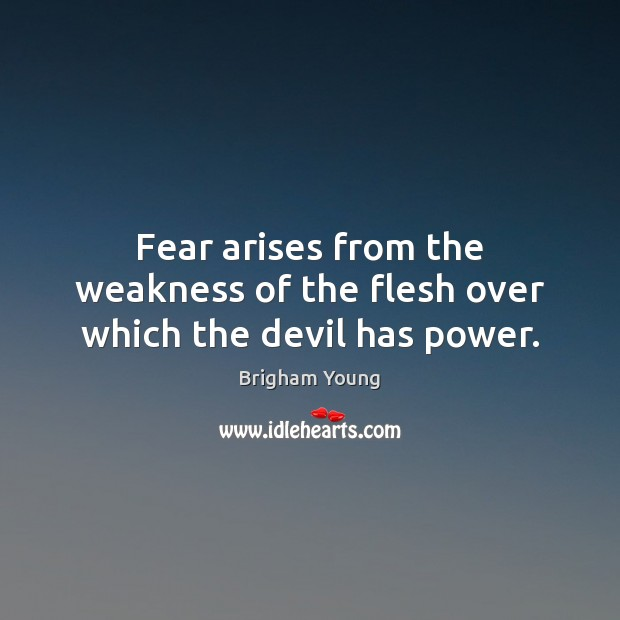 Fear arises from the weakness of the flesh over which the devil has power. Image