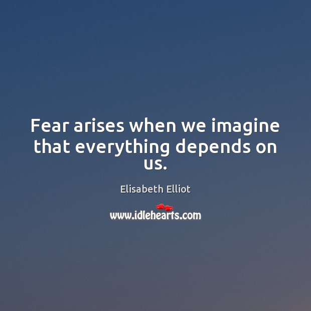 Fear arises when we imagine that everything depends on us. Image