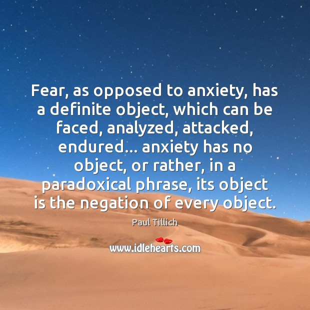 Fear, as opposed to anxiety, has a definite object, which can be Paul Tillich Picture Quote