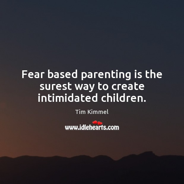 Fear based parenting is the surest way to create intimidated children. Image
