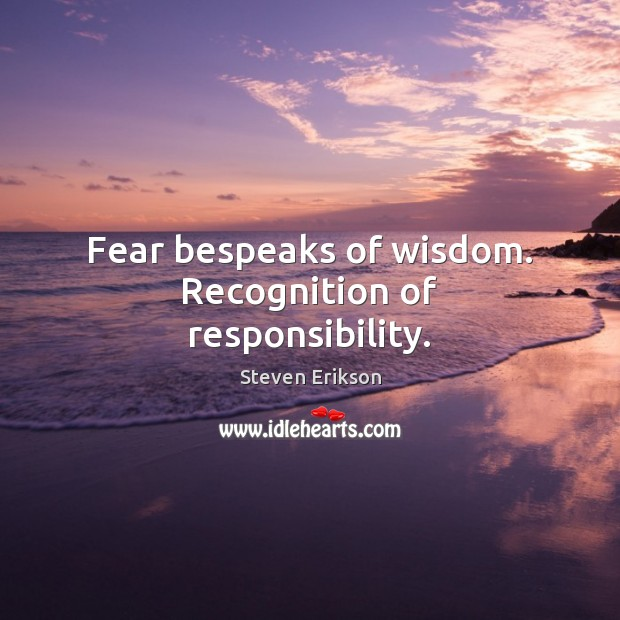 Fear bespeaks of wisdom. Recognition of responsibility. Steven Erikson Picture Quote