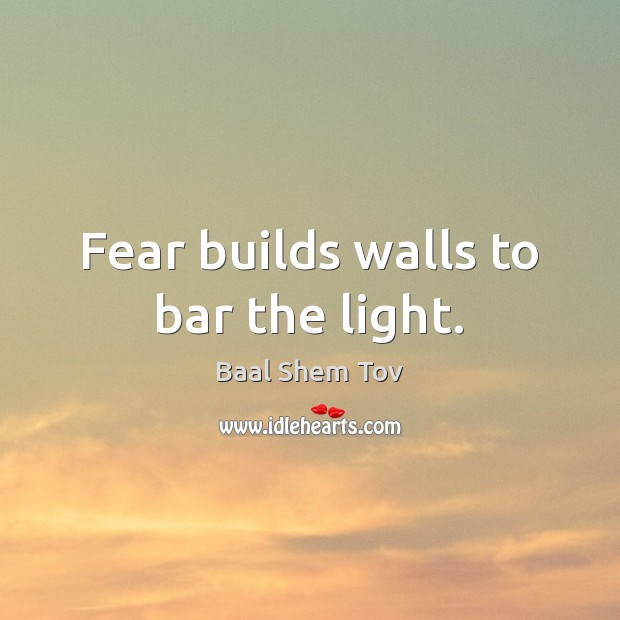 Fear builds walls to bar the light. Image