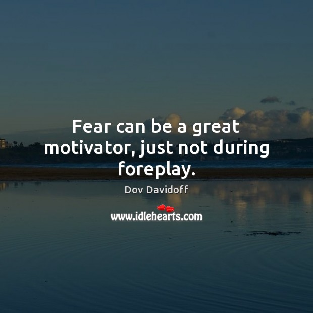 Fear can be a great motivator, just not during foreplay. Image