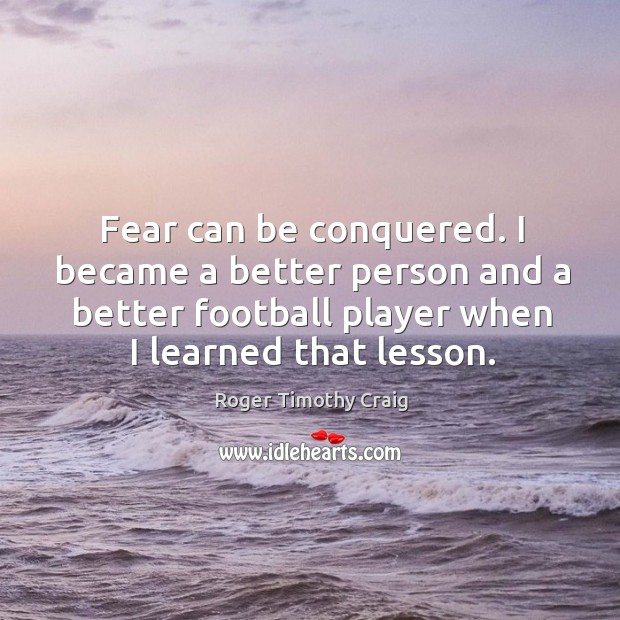 Fear can be conquered. I became a better person and a better football player when I learned that lesson. Image