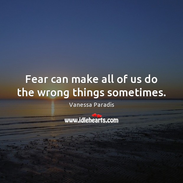 Fear can make all of us do the wrong things sometimes. Image