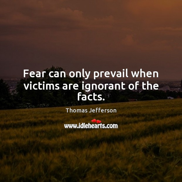 Fear can only prevail when victims are ignorant of the facts. Thomas Jefferson Picture Quote