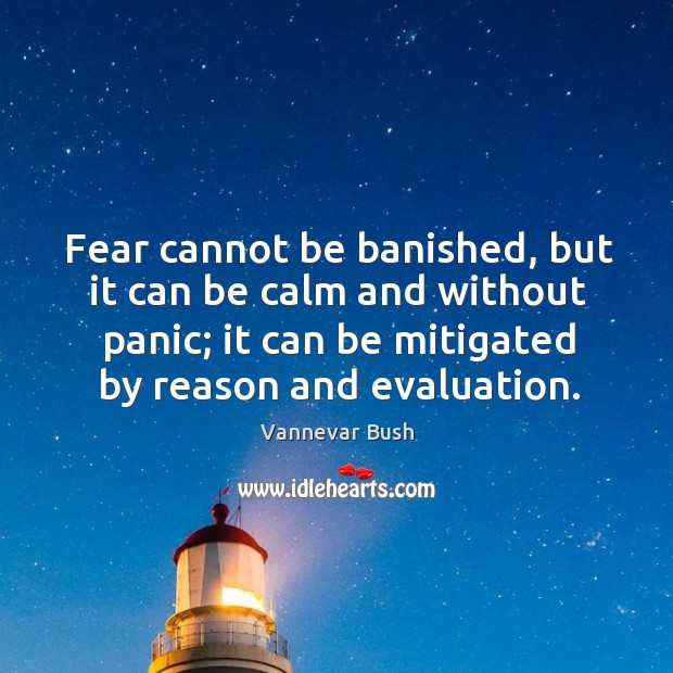 Fear cannot be banished, but it can be calm and without panic; it can be mitigated by reason and evaluation. Vannevar Bush Picture Quote