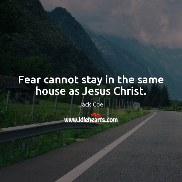 Fear cannot stay in the same house as Jesus Christ. Image