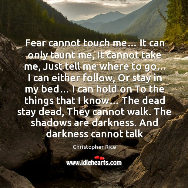 Fear cannot touch me… It can only taunt me, It cannot take Christopher Rice Picture Quote