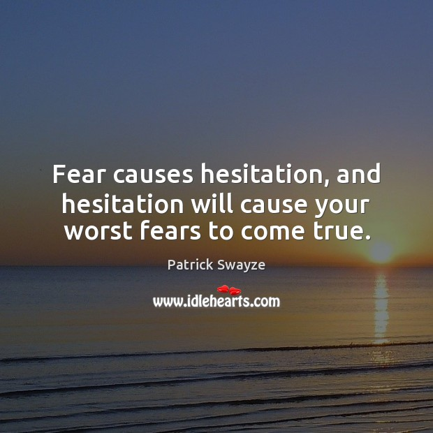Fear causes hesitation, and hesitation will cause your worst fears to come true. Image